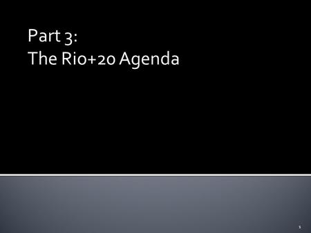 Part 3: The Rio+20 Agenda 1. 1. Secure renewed political commitment for sustainable development, 2. Assess the progress to date and the remaining gaps.