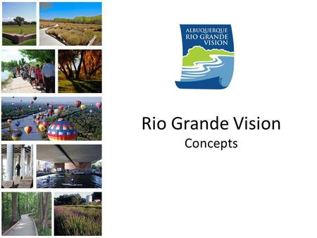 Rio Grande Vision Concepts. Overview The Rio Grande Vision is a conceptual plan for the future of the Rio Grande and Bosque with a goal of bringing the.