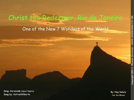 Christ the Redeemer, Rio de Janeiro Song: Corcovado (Quiet Nights) Sung by: Astrud Gilberto Use the Mouse One of the New 7 Wonders of the World By: Ney.