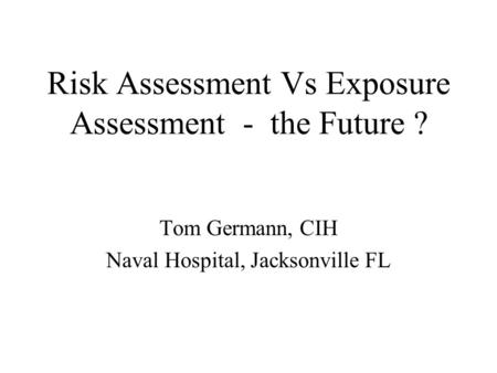 Risk Assessment Vs Exposure Assessment - the Future ? Tom Germann, CIH Naval Hospital, Jacksonville FL.
