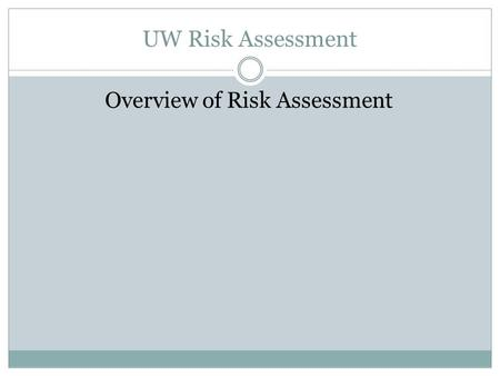 UW Risk Assessment Overview of Risk Assessment. UW Risk Assessment Overview of Risk Assessment Process Gather Information on Risk Universe Identify High.