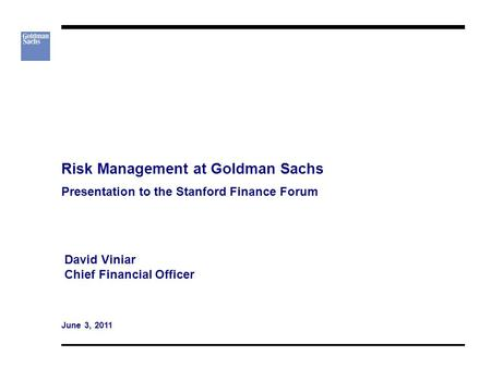 Risk Management at Goldman Sachs Presentation to the Stanford Finance Forum David Viniar Chief Financial Officer June 3, 2011.