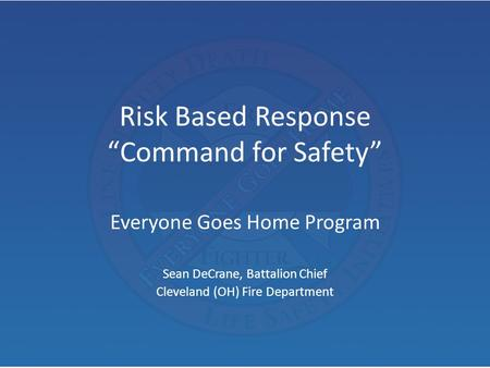"Risk Based Response ""Command for Safety"" Everyone Goes Home Program Sean DeCrane, Battalion Chief Cleveland (OH) Fire Department."