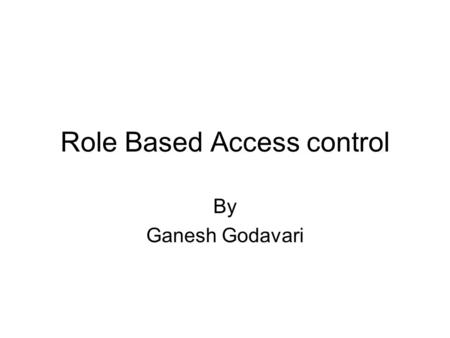 Role Based Access control By Ganesh Godavari. Outline of the talk Motivation Terms and Definitions Current Access Control Mechanism Role Based Access.