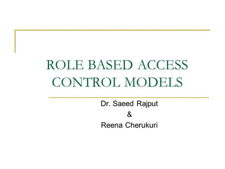 ROLE BASED ACCESS CONTROL MODELS Dr. Saeed Rajput & Reena Cherukuri.