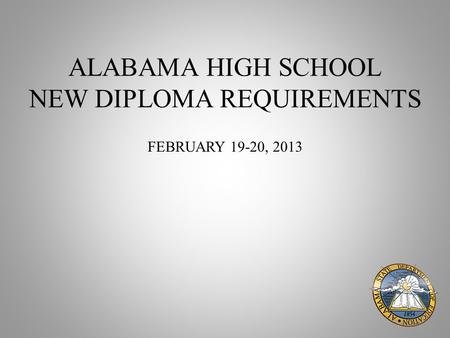 ALABAMA HIGH SCHOOL NEW DIPLOMA REQUIREMENTS FEBRUARY 19-20, 2013.