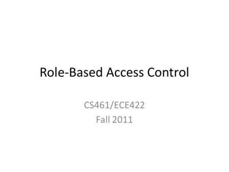 Role-Based Access Control CS461/ECE422 Fall 2011.