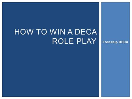 Frenship DECA HOW TO WIN A DECA ROLE PLAY.  A real-world scenario  Based on a possible business situation  Includes a PROBLEM that needs to be solved.