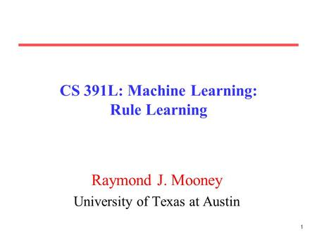1 CS 391L: Machine Learning: Rule Learning Raymond J. Mooney University of Texas at Austin.