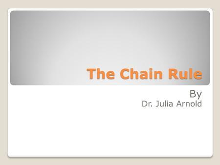 The Chain Rule By Dr. Julia Arnold. Rule 7: The Chain Rule If h(x) = g(f(x)), then h'(x) = g'(f(x))f'(x). The Chain Rule deals with the idea of composite.