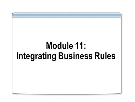 Module 11: Integrating Business Rules. Overview Lesson 1: Introduction to Business Rules Lesson 2: Integrating Business Rules.