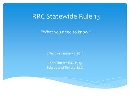 "RRC Statewide Rule 13 ""What you need to know."" Effective January 1, 2014 John Tintera P.G. #325 Sebree and Tintera, LLC."