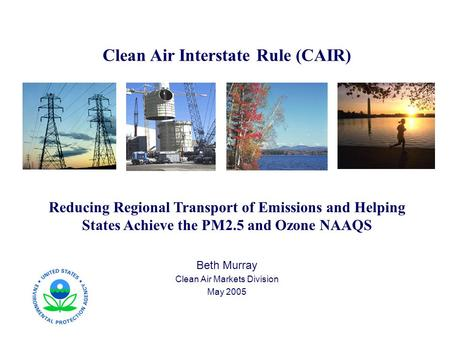 Clean Air Interstate Rule (CAIR) Reducing Regional Transport of Emissions and Helping States Achieve the PM2.5 and Ozone NAAQS Beth Murray Clean Air Markets.