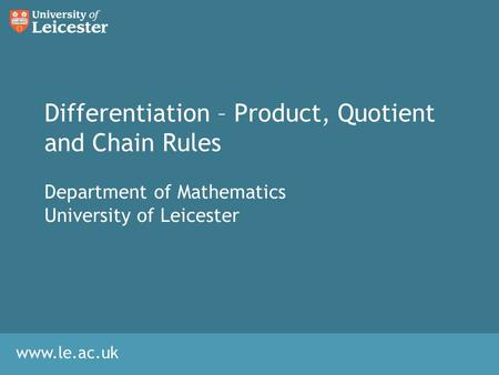 Www.le.ac.uk Differentiation – Product, Quotient and Chain Rules Department of Mathematics University of Leicester.