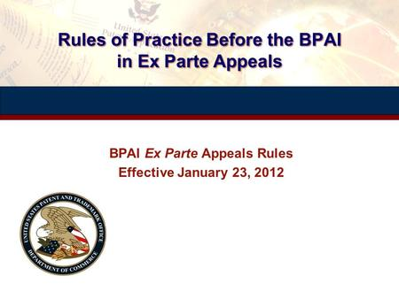 Rules of Practice Before the BPAI in Ex Parte Appeals BPAI Ex Parte Appeals Rules Effective January 23, 2012 BPAI Ex Parte Appeals Rules Effective January.