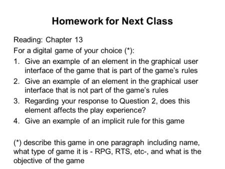 Homework for Next Class Reading: Chapter 13 For a digital game of your choice (*): 1.Give an example of an element in the graphical user interface of the.