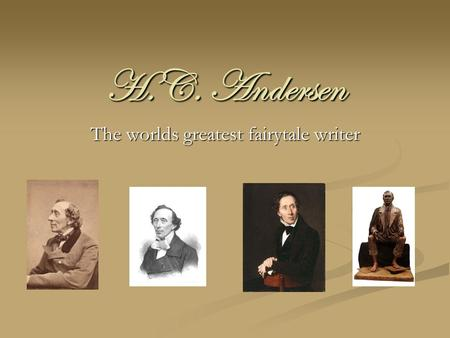 H.C. Andersen The worlds greatest fairytale writer.