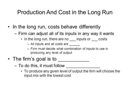 Production And Cost in the Long Run In the long run, costs behave differently –Firm can adjust all of its inputs in any way it wants In the long run, there.