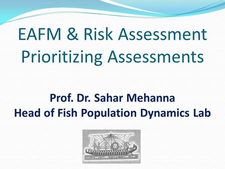 EAFM & Risk Assessment Prioritizing Assessments Prof. Dr. Sahar Mehanna Head of Fish Population Dynamics Lab.