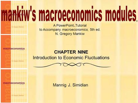 Chapter Nine1 A PowerPoint  Tutorial to Accompany macroeconomics, 5th ed. N. Gregory Mankiw Mannig J. Simidian ® CHAPTER NINE Introduction to Economic.