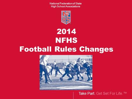 Take Part. Get Set For Life.™ National Federation of State High School Associations 2014 NFHS Football Rules Changes.