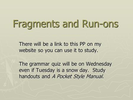 Fragments and Run-ons There will be a link to this PP on my website so you can use it to study. The grammar quiz will be on Wednesday even if Tuesday is.