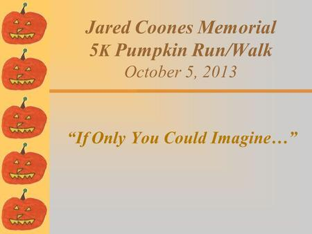 "Jared Coones Memorial 5 K Pumpkin Run/Walk October 5, 2013 ""If Only You Could Imagine…"""