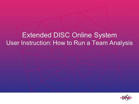 Extended DISC Online System User Instruction: How to Run a Team Analysis.