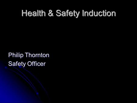 Health & Safety Induction Philip Thornton Safety Officer.