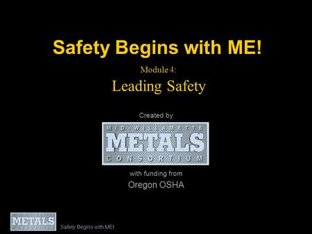 Safety Begins with ME! Module 4: Leading Safety Created by with funding from Oregon OSHA Safety Begins with ME!