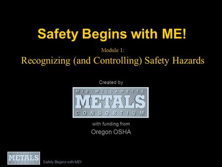 Safety Begins with ME! Module 1: Recognizing (and Controlling) Safety Hazards Created by with funding from Oregon OSHA Safety Begins with ME!