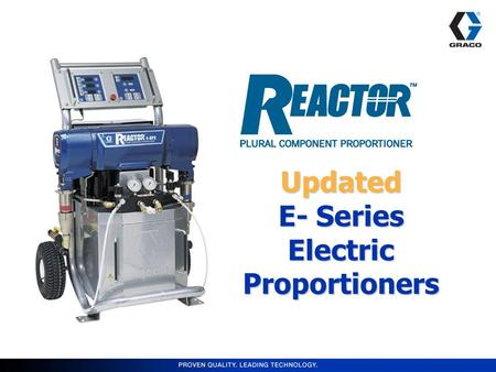 Updated E- Series Electric Proportioners. Markets Served Reactor E-20/E-30 –Roofing –Residential Insulation –In-plant OEM –Rim & Band Joists Reactor E-XP1/E-XP2.