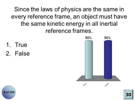 Since the laws of physics are the same in every reference frame, an object must have the same kinetic energy in all inertial reference frames. 1.True 2.False.