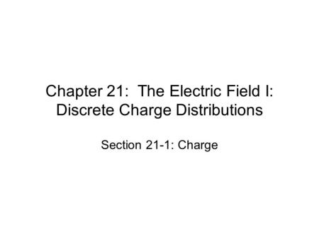 Chapter 21: The Electric Field I: Discrete Charge Distributions Section 21-1: Charge.