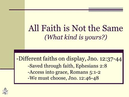 All Faith is Not the Same (What kind is yours?) -Different faiths on display, Jno. 12:37-44 -Saved through faith, Ephesians 2:8 -Access into grace, Romans.