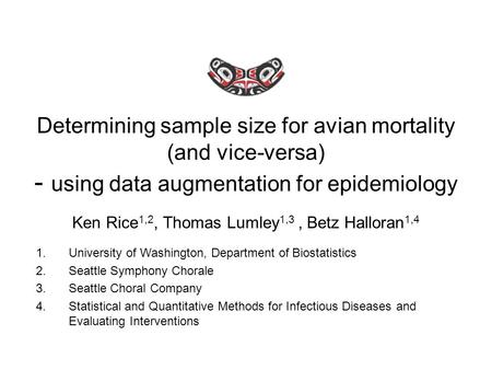 Determining sample size for avian mortality (and vice-versa) - using data augmentation for epidemiology Ken Rice 1,2, Thomas Lumley 1,3, Betz Halloran.