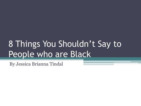 8 Things You Shouldn't Say to People who are Black By Jessica Brianna Tindal.