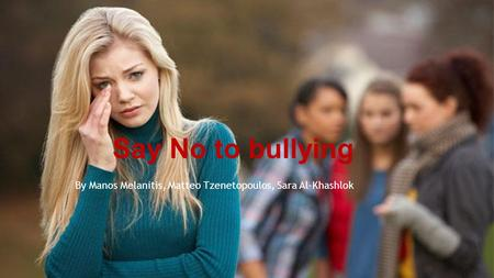 Say No to bullying By Manos Melanitis, Matteo Tzenetopoulos, Sara Al-Khashlok.