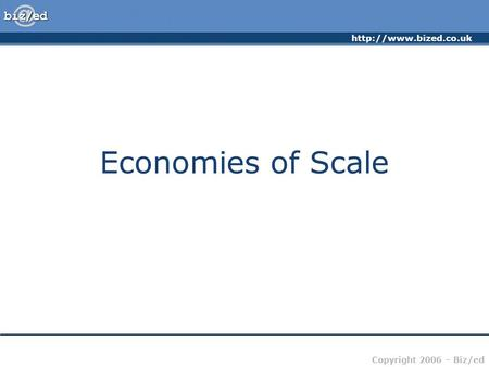 Copyright 2006 – Biz/ed Economies of Scale.