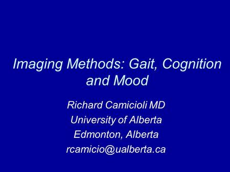 Imaging Methods: Gait, Cognition and Mood Richard Camicioli MD University of Alberta Edmonton, Alberta