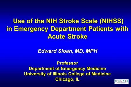 Use of the NIH Stroke Scale (NIHSS) in Emergency Department Patients with Acute Stroke Edward Sloan, MD, MPH Professor Department of Emergency Medicine.
