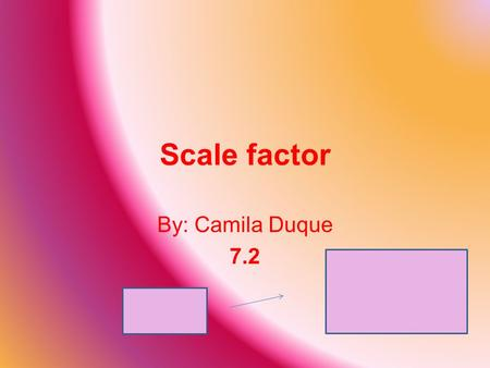 Scale factor By: Camila Duque 7.2. What is scale factor? The number of times a corresponding side is multiplied from an original shape to another.