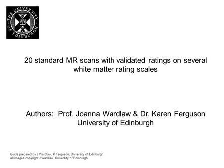 20 standard MR scans with validated ratings on several white matter rating scales Authors: Prof. Joanna Wardlaw & Dr. Karen Ferguson University of Edinburgh.