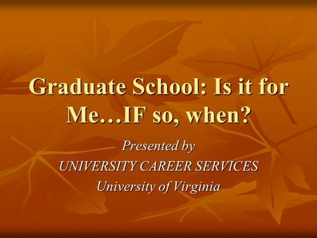Graduate School: Is it for Me…IF so, when? Presented by UNIVERSITY CAREER SERVICES University of Virginia.