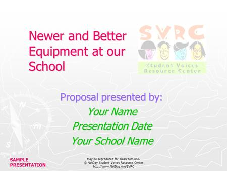 SAMPLE PRESENTATION May be reproduced for classroom use. © NetDay Student Voices Resource Center  Newer and Better Equipment.