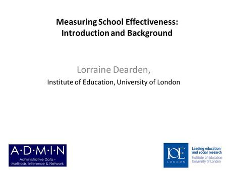 Measuring School Effectiveness: Introduction and Background Lorraine Dearden, Institute of Education, University of London.