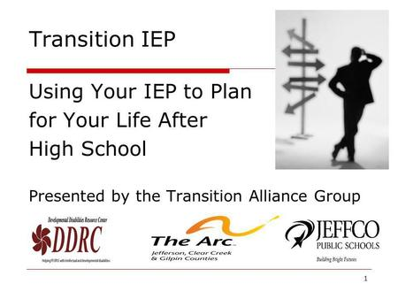 Transition IEP Using Your IEP to Plan for Your Life After High School Presented by the Transition Alliance Group 1.