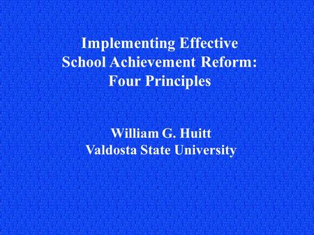 Implementing Effective School Achievement Reform: Four Principles William G. Huitt Valdosta State University.