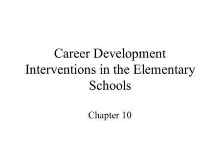 Career Development Interventions in the Elementary Schools Chapter 10.