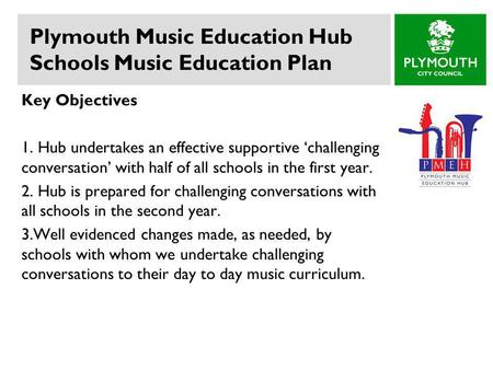 Plymouth Music Education Hub Schools Music Education Plan Key Objectives 1. Hub undertakes an effective supportive 'challenging conversation' with half.